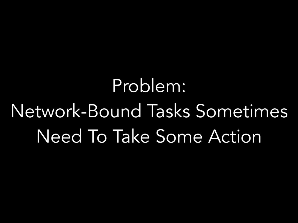 Problem: Network-Bound Tasks Sometimes Need To ...