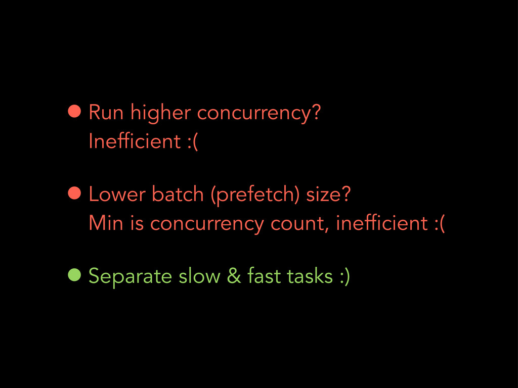 •Run higher concurrency? Inefficient :( •Lower ...