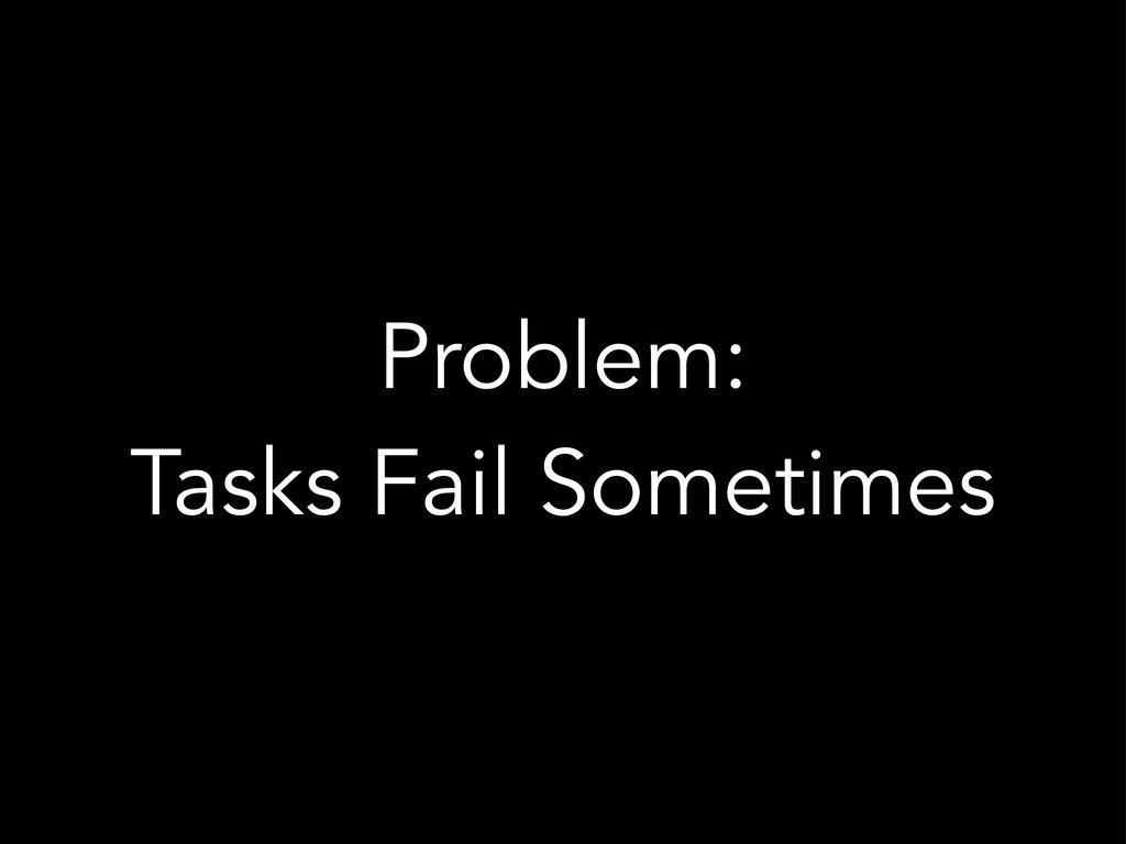 Problem: Tasks Fail Sometimes