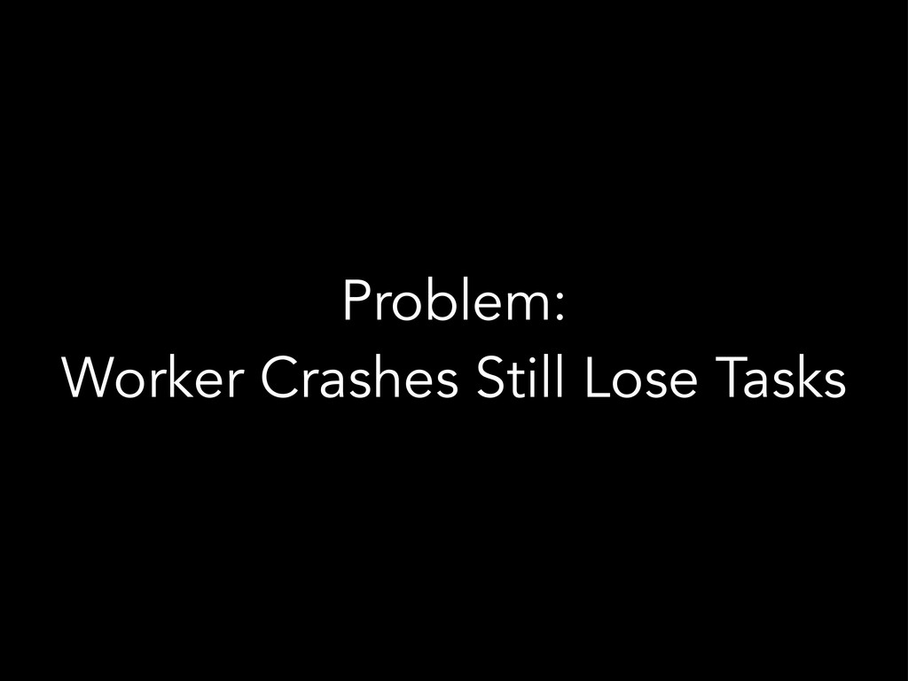 Problem: Worker Crashes Still Lose Tasks