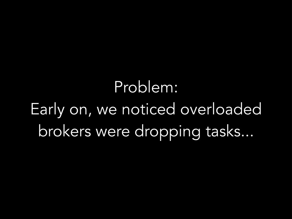 Problem: Early on, we noticed overloaded broker...