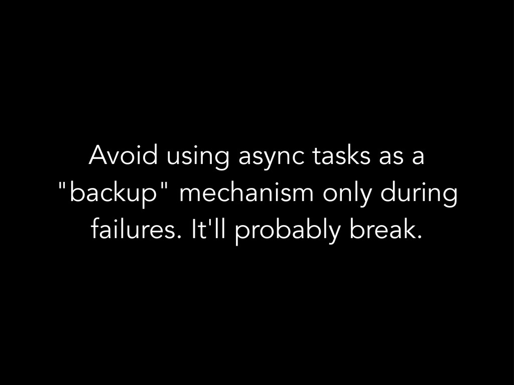 "Avoid using async tasks as a ""backup"" mechanism..."