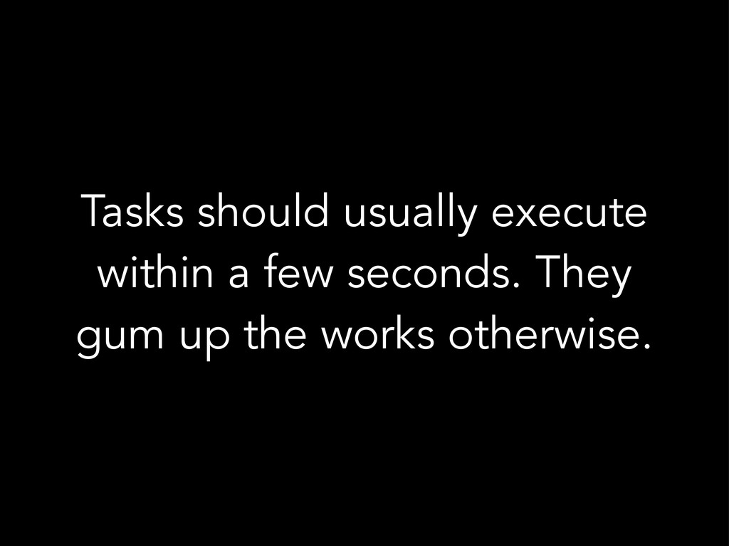 Tasks should usually execute within a few secon...