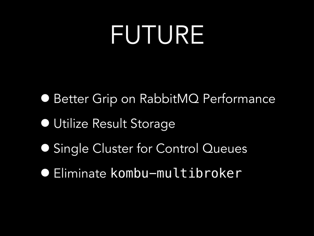 FUTURE •Better Grip on RabbitMQ Performance •Ut...