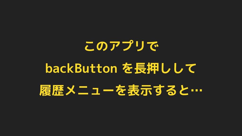 このアプリで backButton を長押しして 履歴メニューを表示すると…