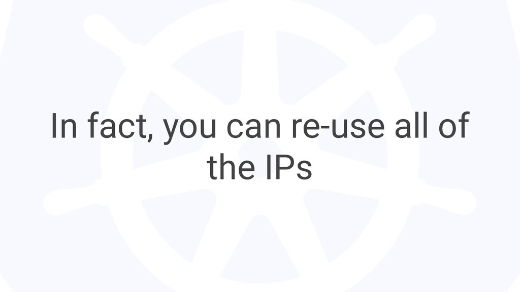 In fact, you can re-use all of the IPs
