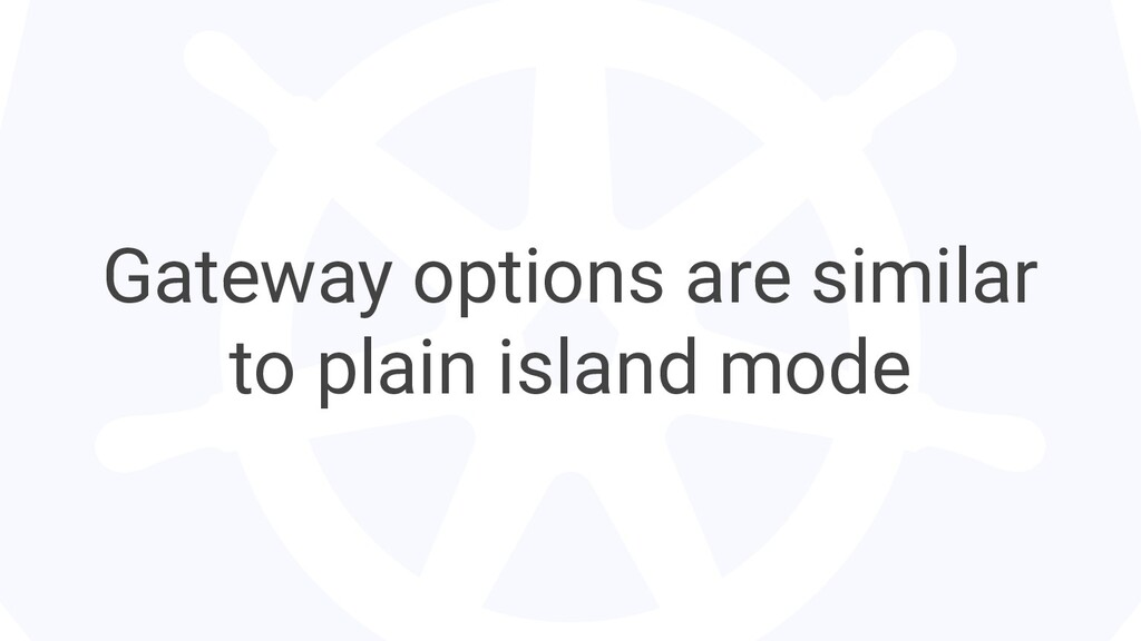 Gateway options are similar to plain island mode