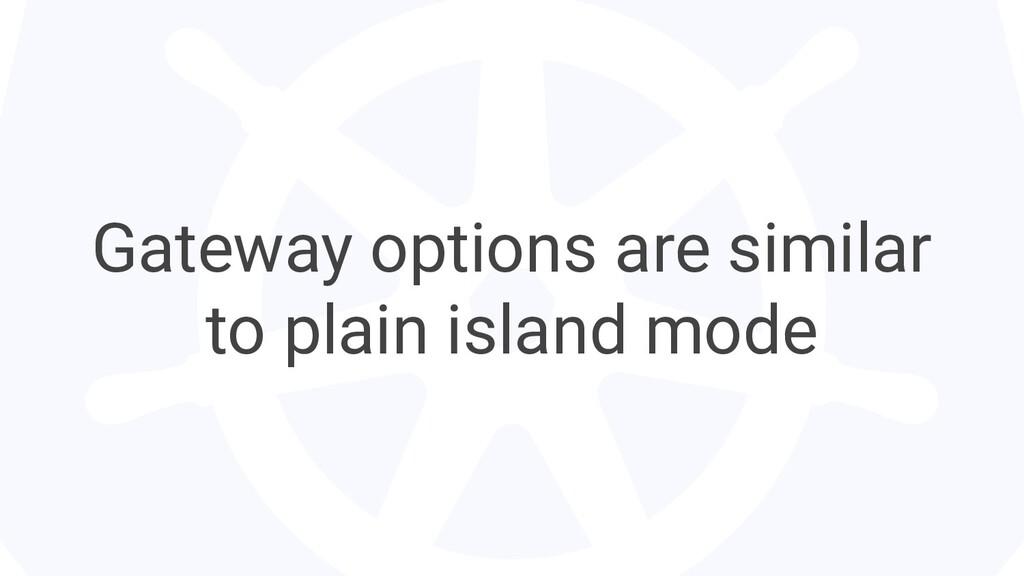 Gateway options are similar to plain island mode
