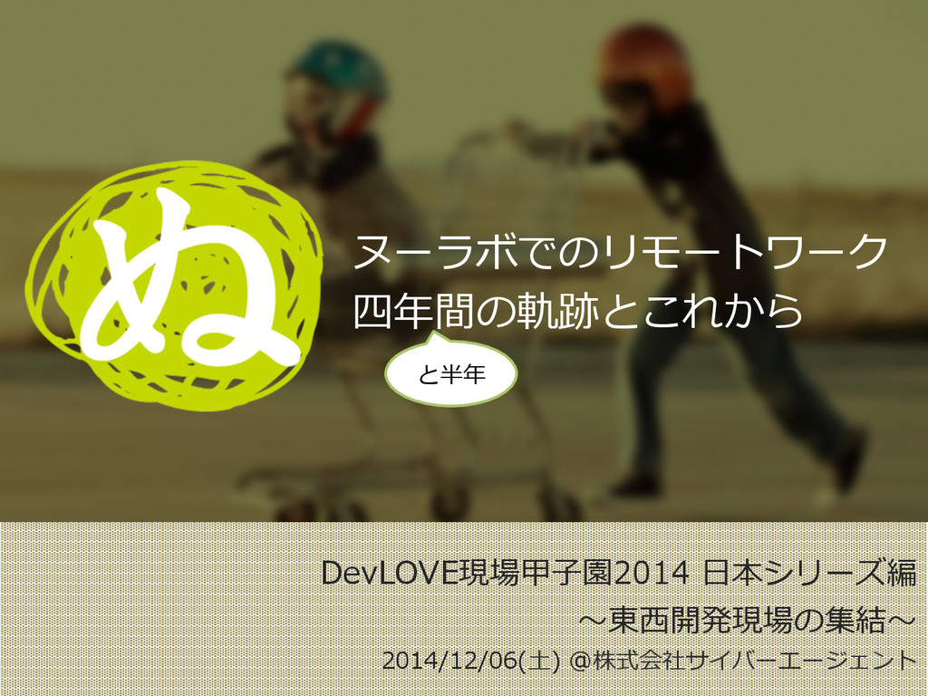 DevLOVE現場甲⼦子園2014 ⽇日本シリーズ編 〜~東⻄西開発現場の集結〜~ 2014...