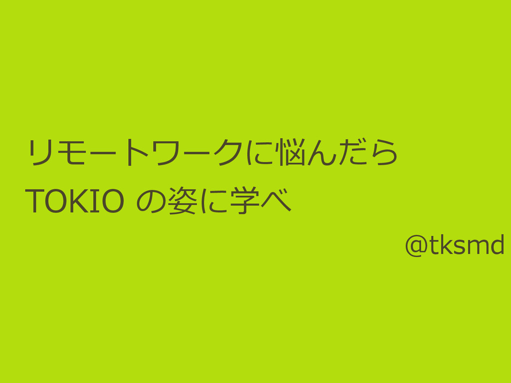 リモートワークに悩んだら TOKIO の姿に学べ @tksmd