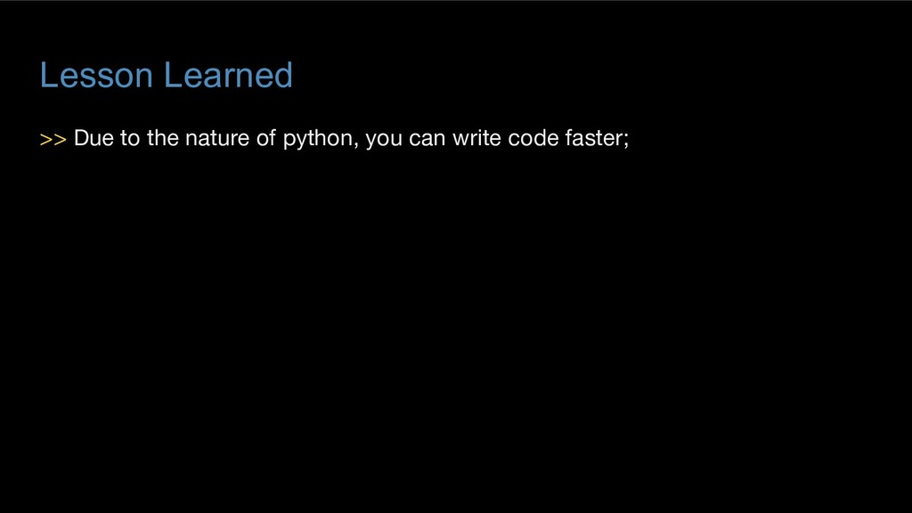 Lesson Learned >> Due to the nature of python, ...
