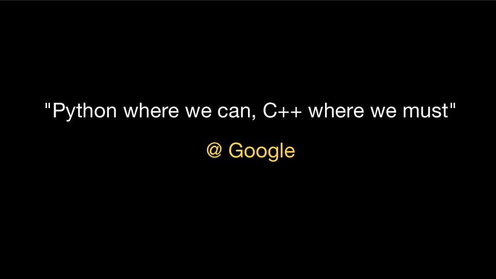 """Python where we can, C++ where we must"" @ Goog..."