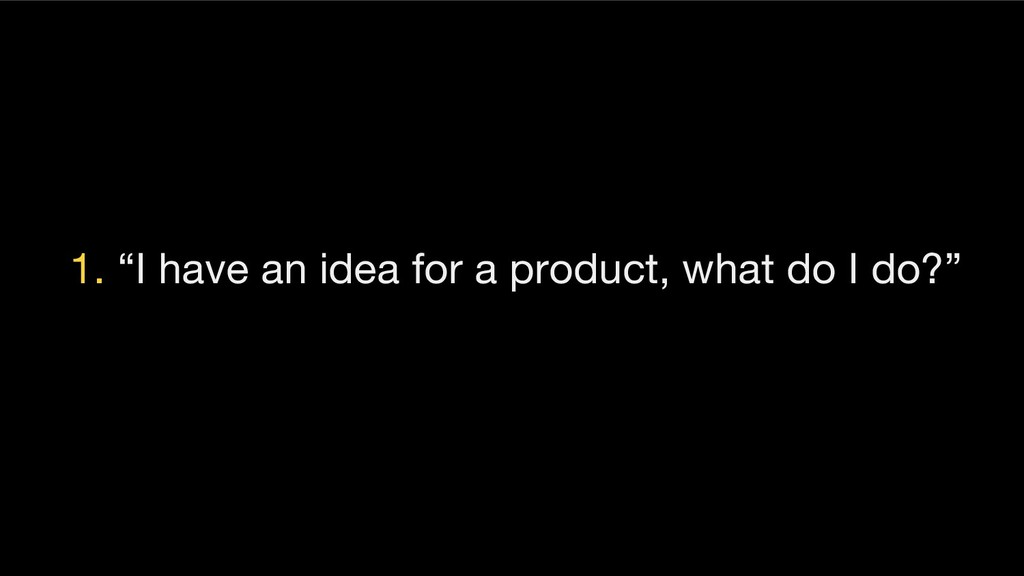 "1. ""I have an idea for a product, what do I do?"""