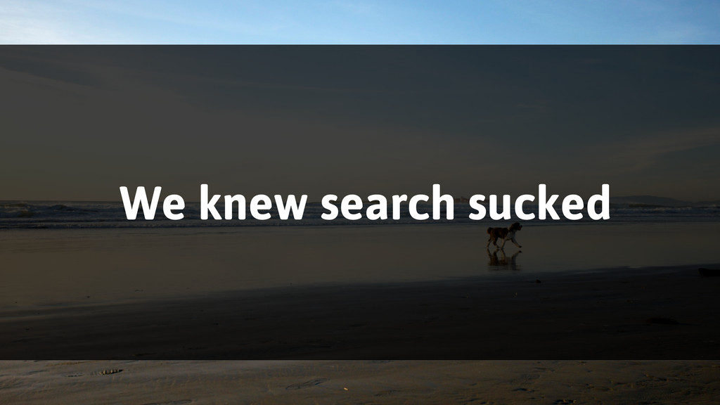 We knew search sucked