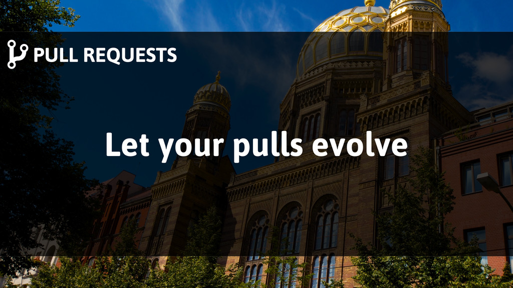 PULL REQUESTS Let your pulls evolve
