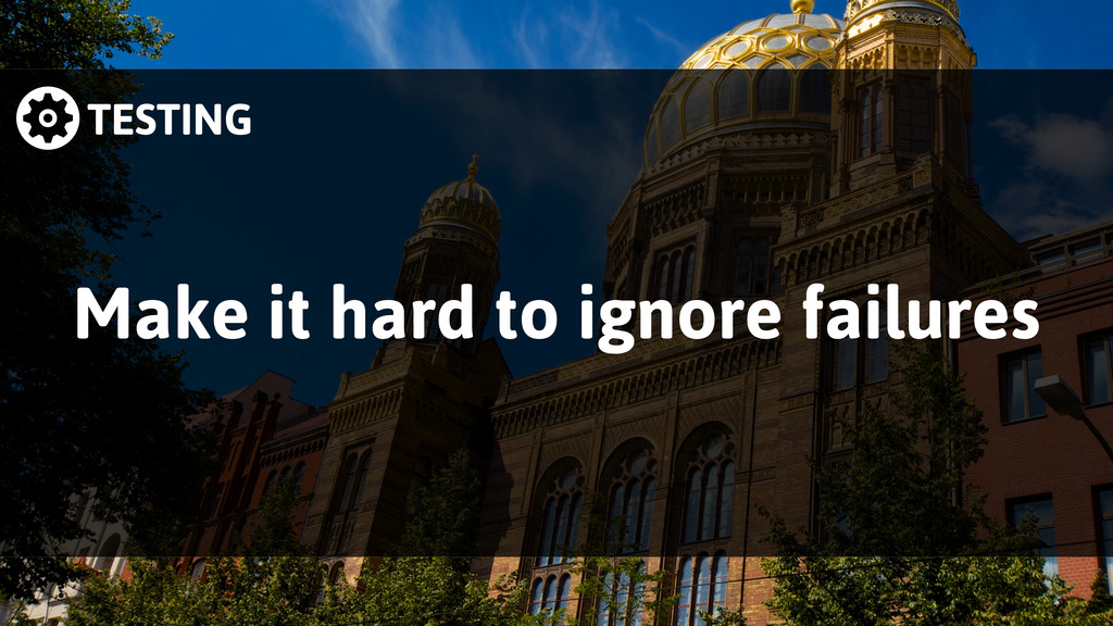 TESTING Make it hard to ignore failures