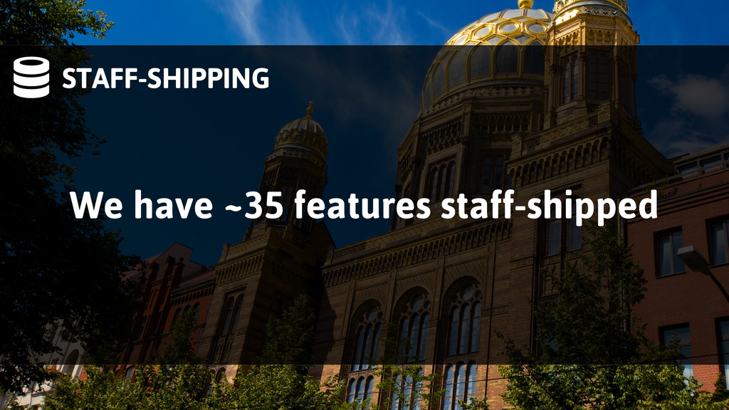 STAFF-SHIPPING We have ~35 features staff-ship...