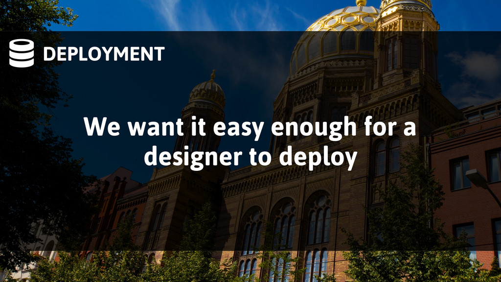 DEPLOYMENT We want it easy enough for a design...