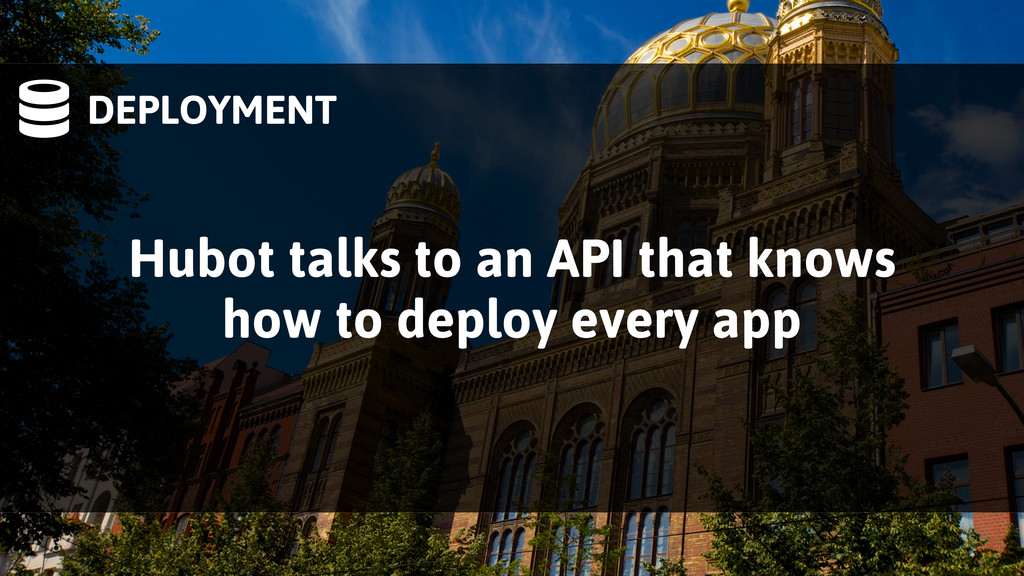 DEPLOYMENT Hubot talks to an API that knows ho...
