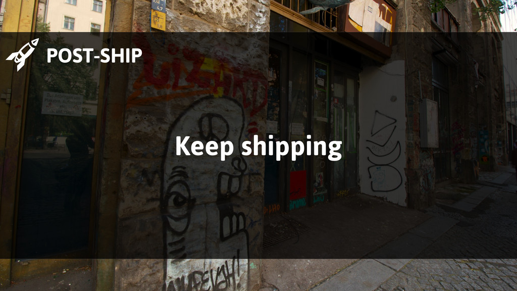  POST-SHIP Keep shipping