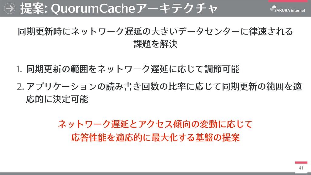 41 提案: QuorumCacheアーキテクチャ 1. 同期更新の範囲をネットワーク遅延に応...