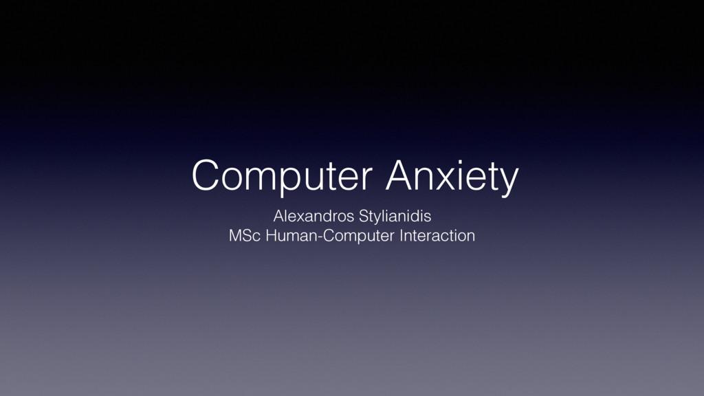 Computer Anxiety Alexandros Stylianidis MSc Hum...