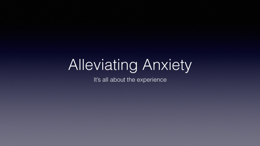 Alleviating Anxiety It's all about the experien...
