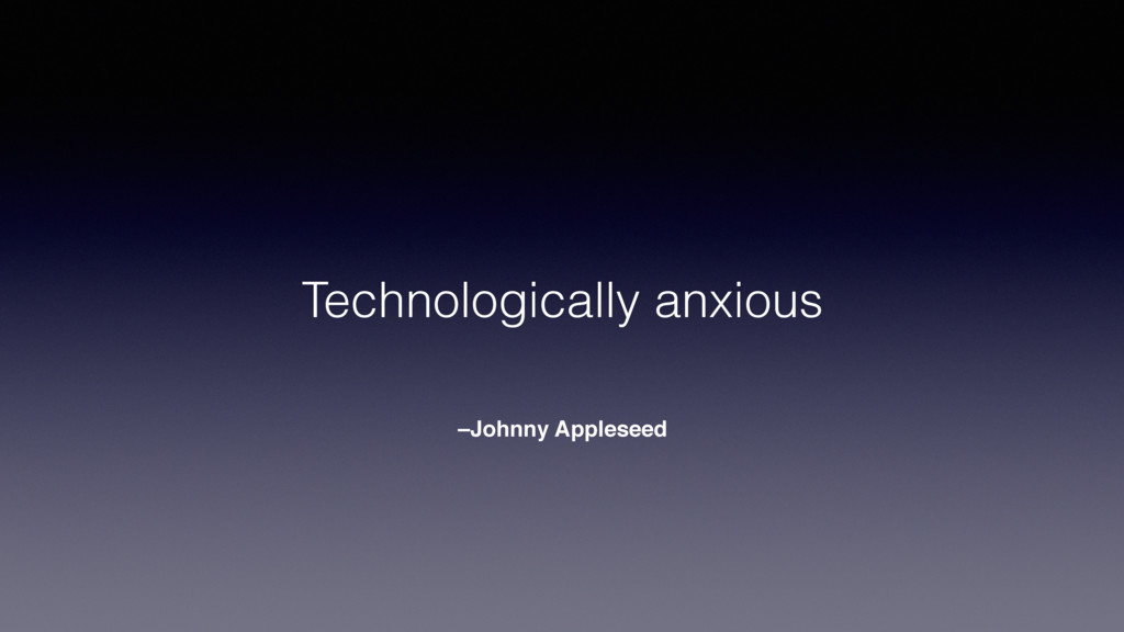 –Johnny Appleseed Technologically anxious