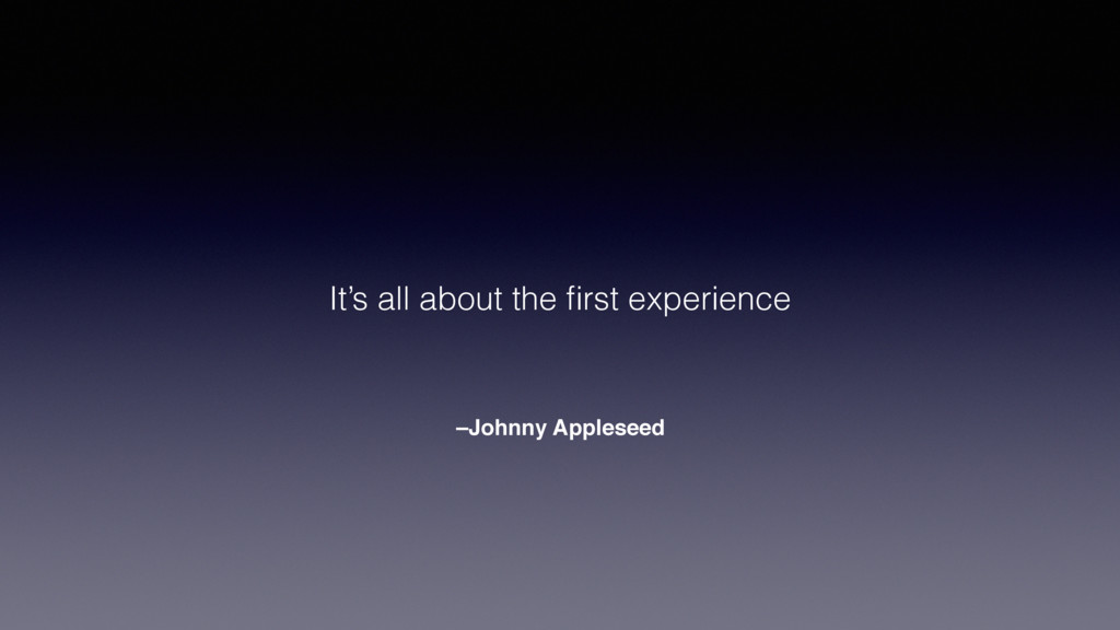 –Johnny Appleseed It's all about the first exper...