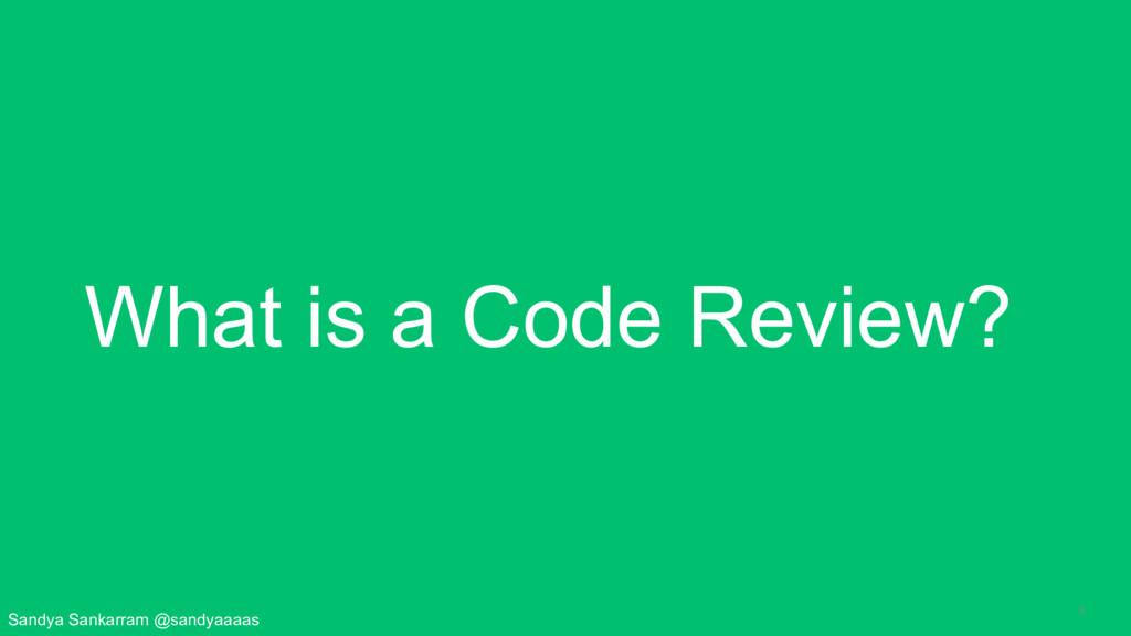 2 What is a Code Review? Sandya Sankarram @sand...