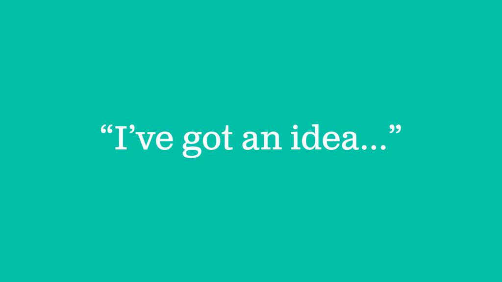 """""""I've got an idea…"""""""