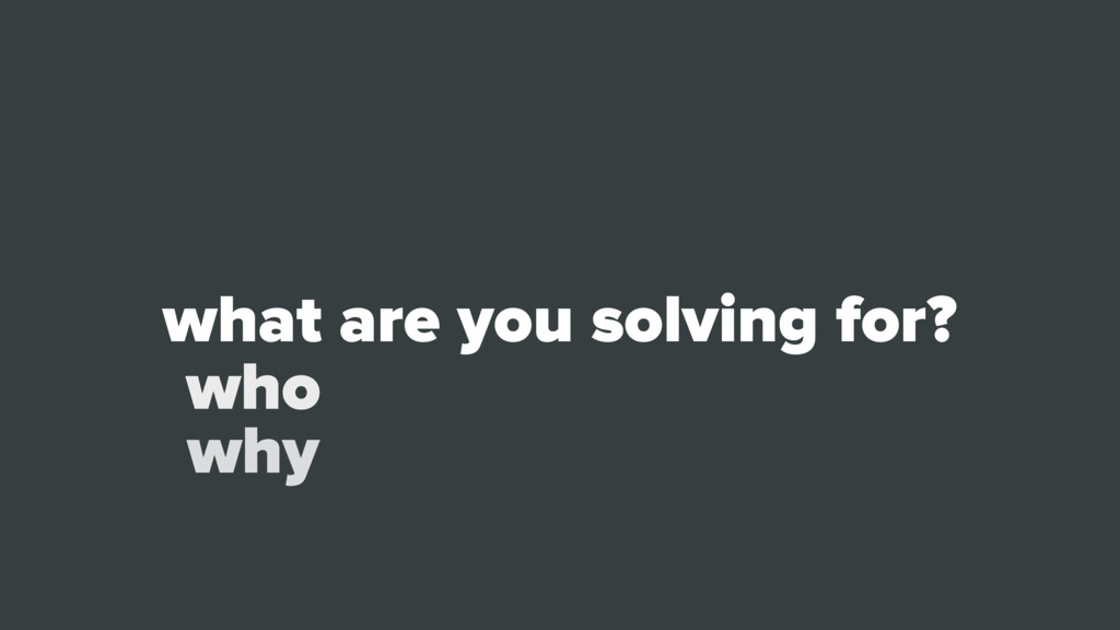 what are you solving for? who why