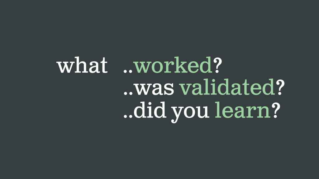 what ..worked? ..was validated? ..did you learn?