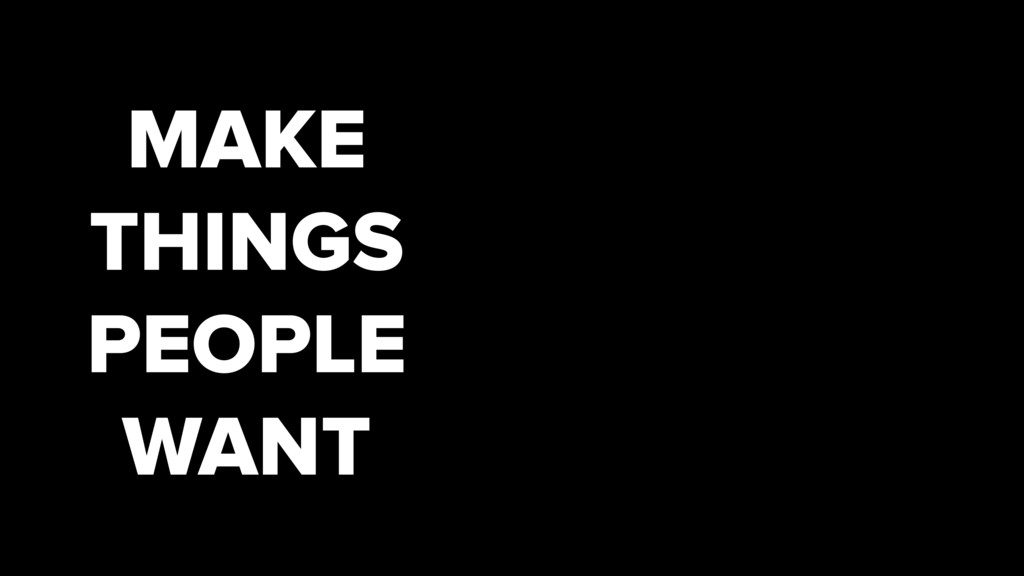 MAKE THINGS PEOPLE WANT