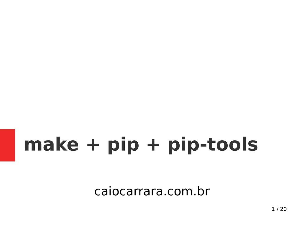 1 / 20 make + pip + pip-tools caiocarrara.com.br