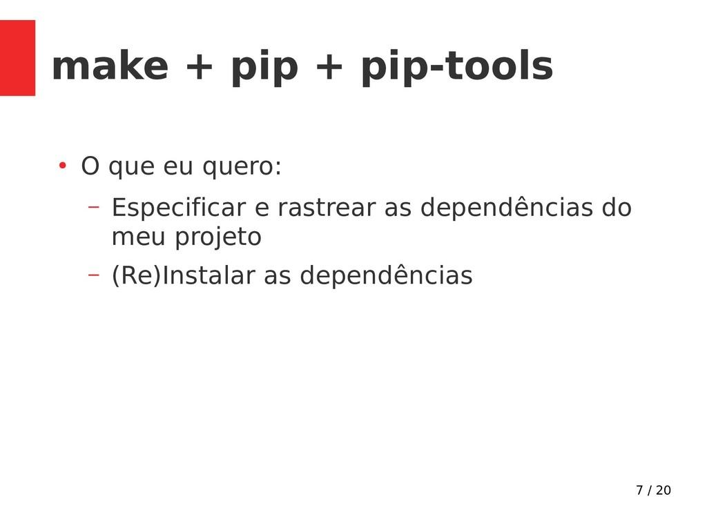 7 / 20 make + pip + pip-tools ● O que eu quero:...