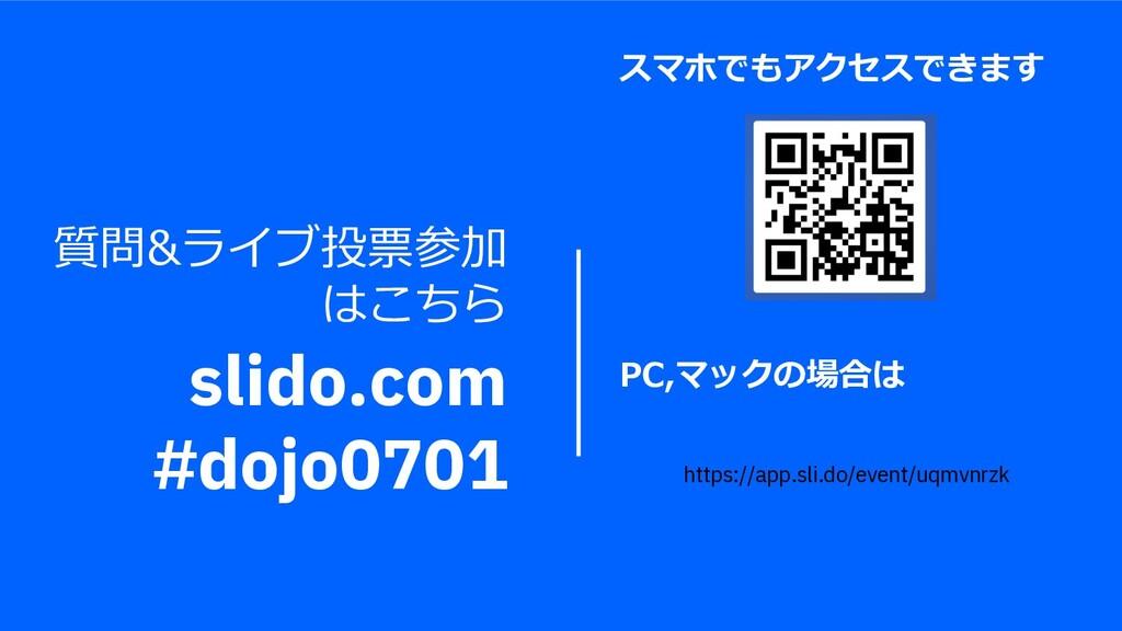 質問&ライブ投票参加 はこちら slido.com #dojo0701 スマホでもアクセスでき...