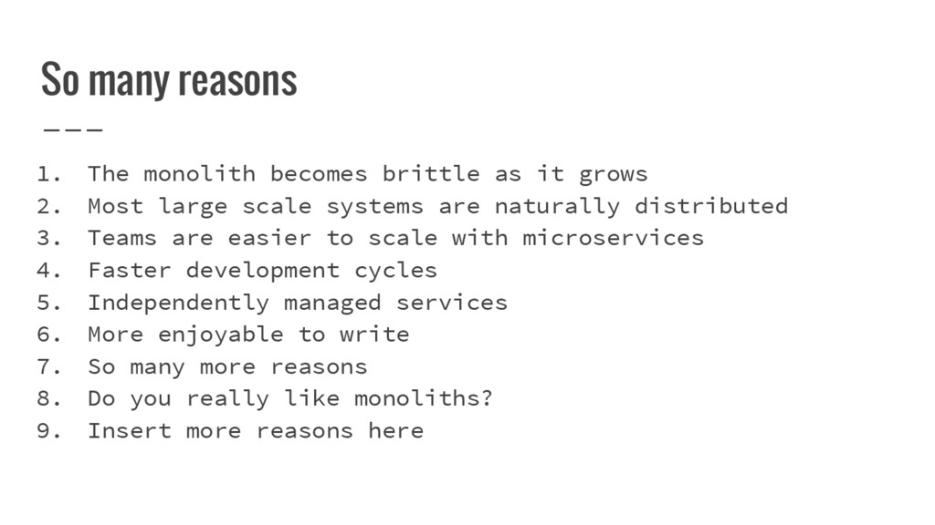 So many reasons 1. The monolith becomes brittle...