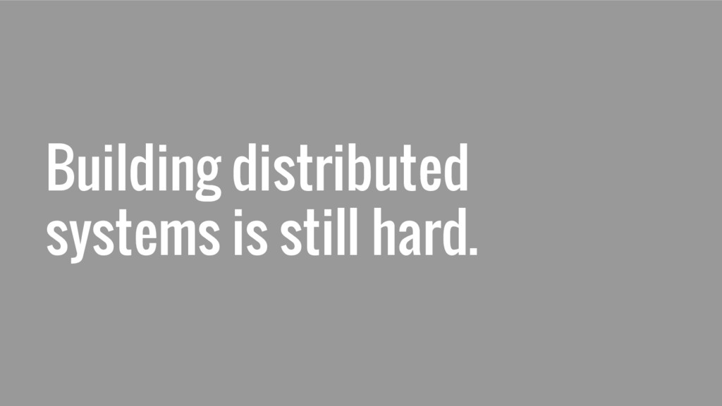 Building distributed systems is still hard.