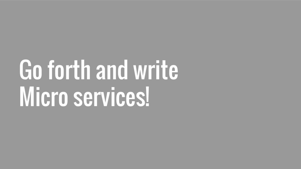 Go forth and write Micro services!