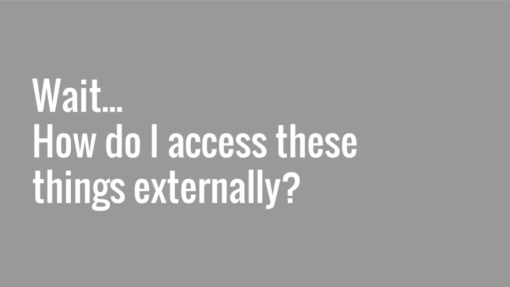 Wait... How do I access these things externally?