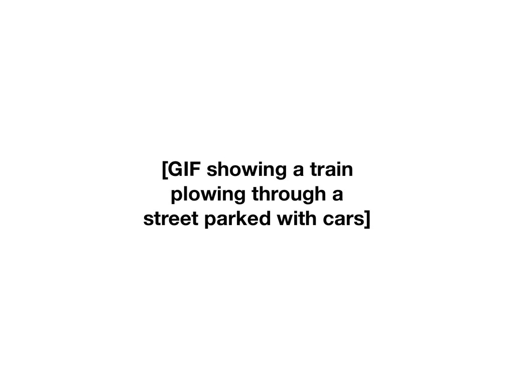 [GIF showing a train plowing through a street p...