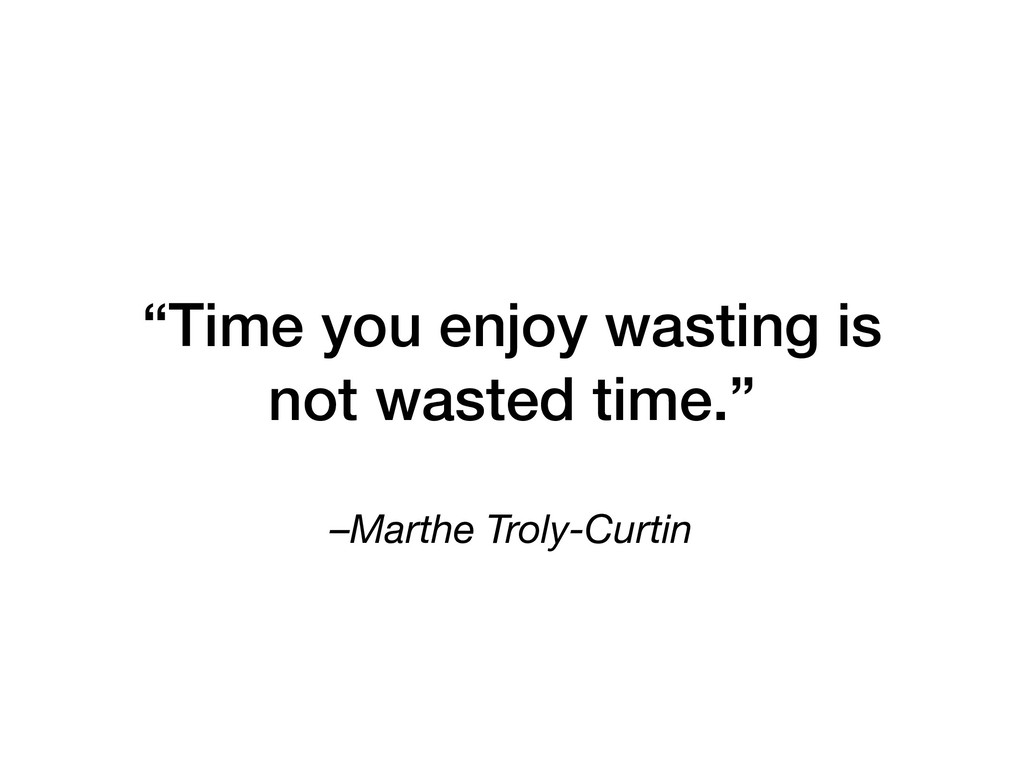 """–Marthe Troly-Curtin """"Time you enjoy wasting is..."""