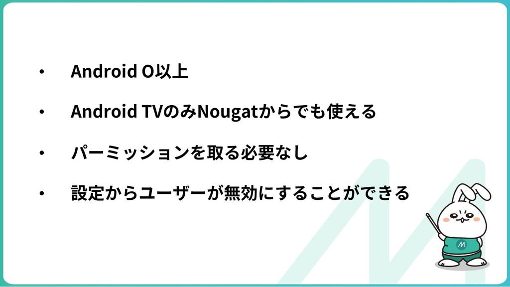 • Android O以上 • Android TVのみNougatからでも使える • パーミ...