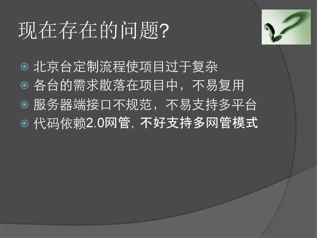 现在存在的问题? ž 北京台定制流程使项⺫⽬目过于复杂 ž 各台的需求散落在项⺫⽬目中...
