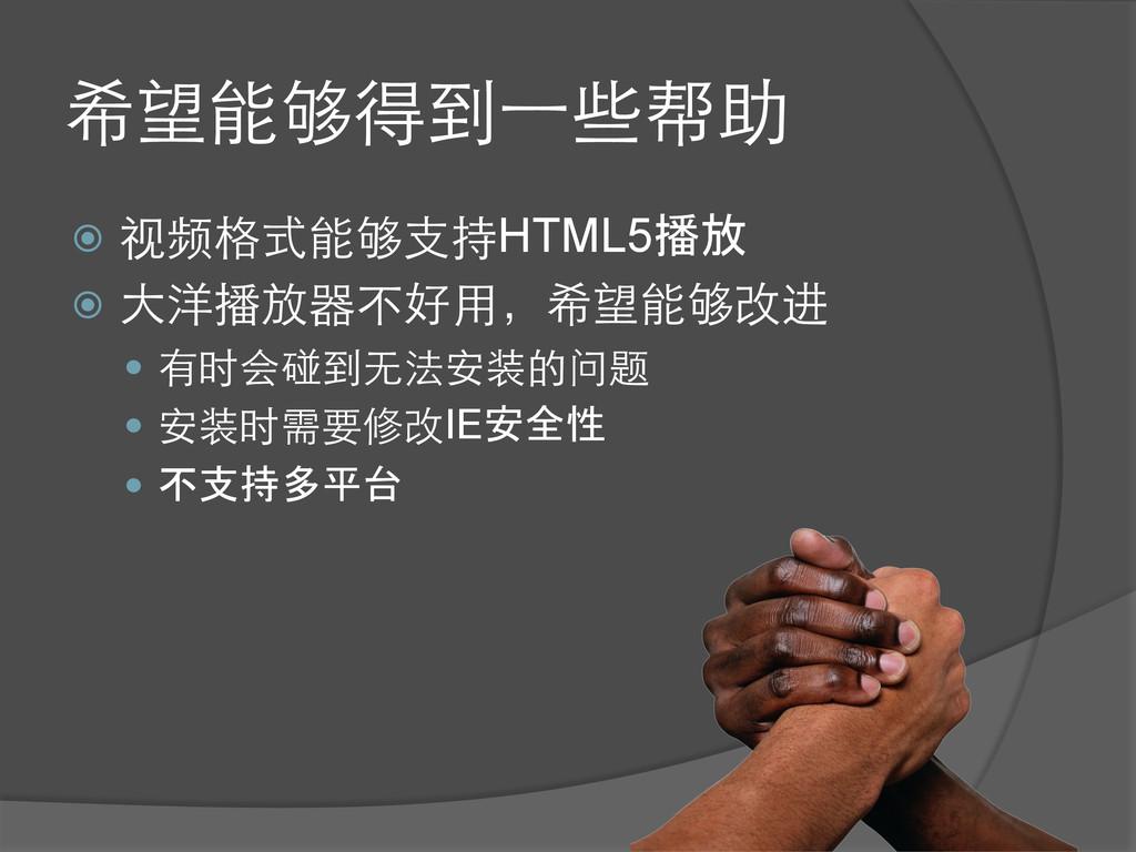 希望能够得到⼀一些帮助 ž 视频格式能够⽀支持HTML5播放 ž ⼤大洋播放器不好⽤用...