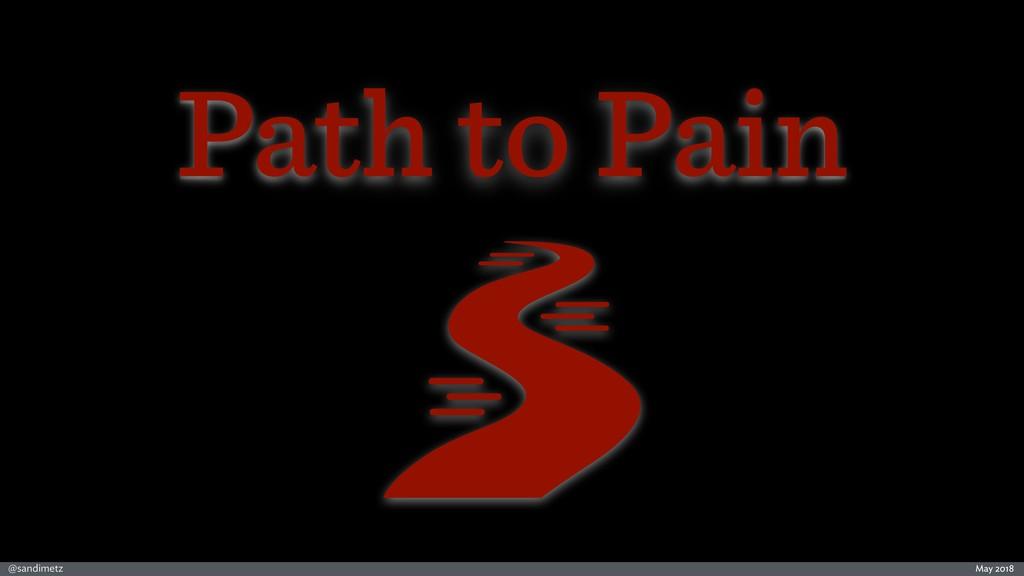 @sandimetz May 2018 Path to Pain