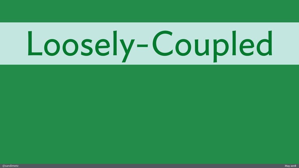 @sandimetz May 2018 Loosely-Coupled