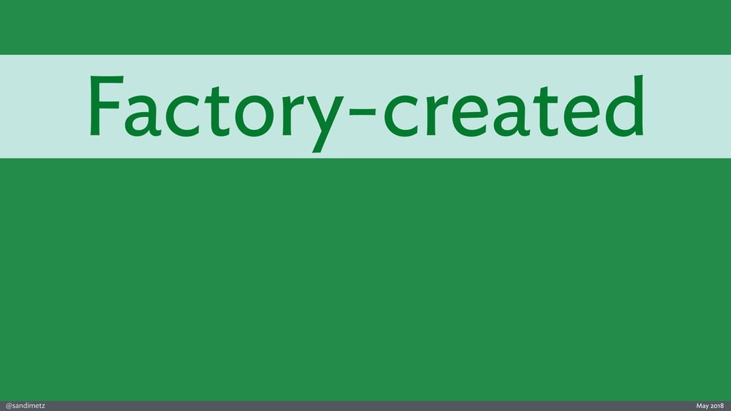 @sandimetz May 2018 Factory-created