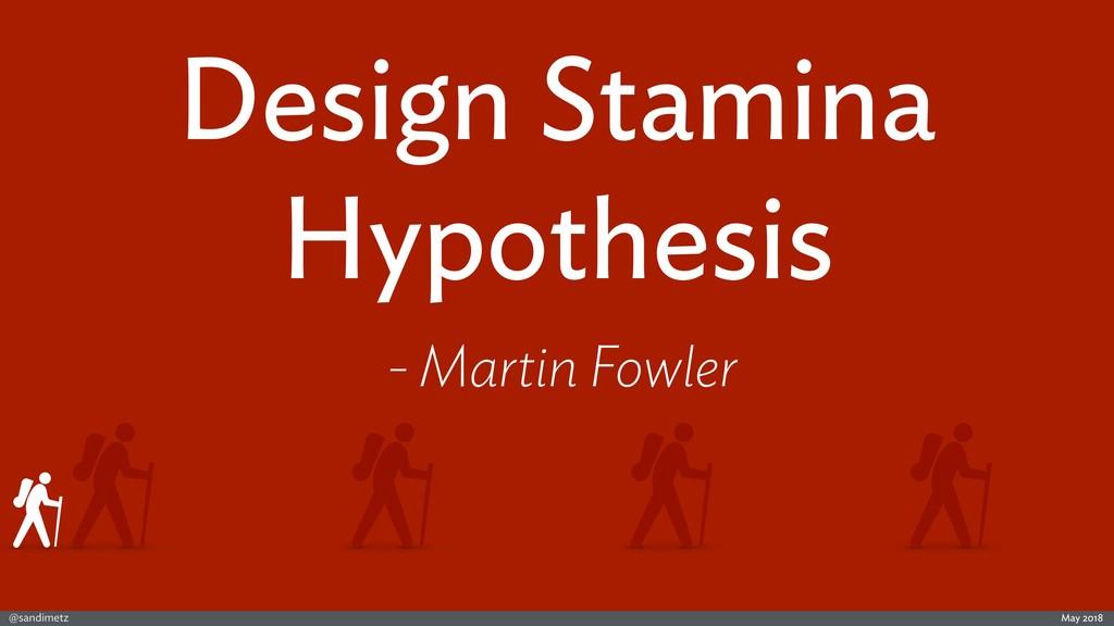 @sandimetz May 2018 Design Stamina Hypothesis -...